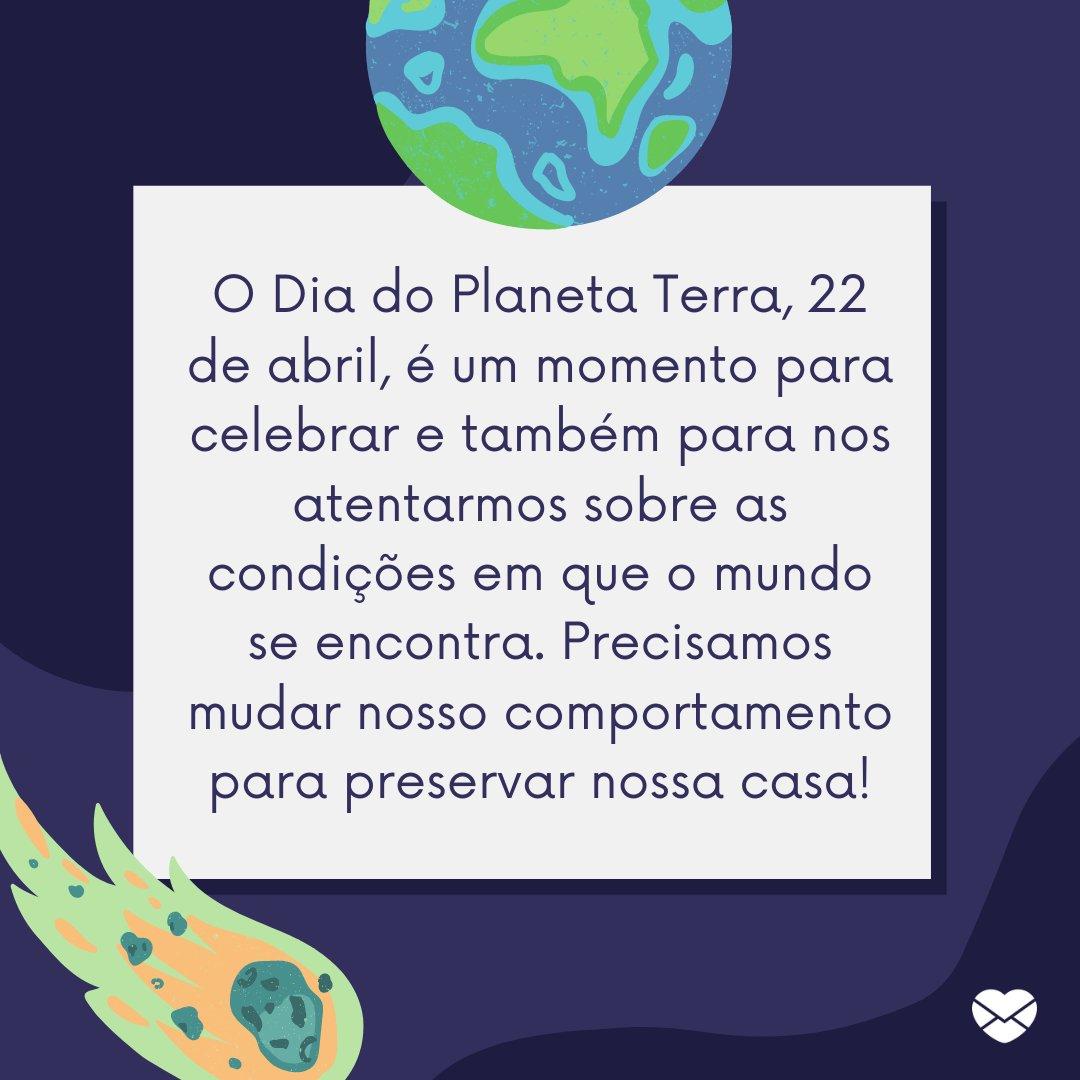 'O Dia do Planeta Terra, 22 de abril, é um momento para celebrar e também para nos atentarmos sobre as condições em que o mundo se encontra. Precisamos mudar nosso comportamento para preservar nossa casa!' -Dia do Planeta Terra