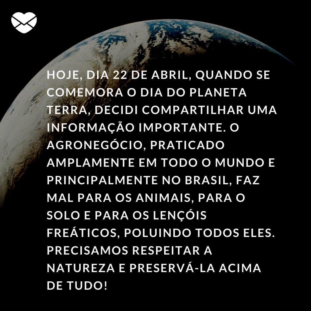 ' Hoje, dia 22 de abril, quando se comemora o Dia do Planeta Terra, decidi compartilhar uma informação importante. O agronegócio, praticado amplamente em todo o mundo e principalmente no Brasil, faz mal...' -  Dia do Planeta Terra