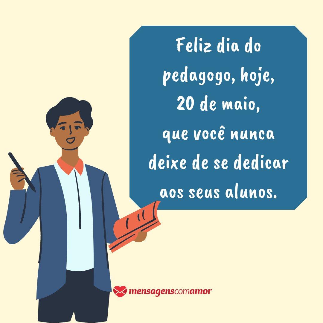 'Feliz dia do pedagogo, hoje, 20 de maio, que você nunca deixe de se dedicar aos seus alunos.' -  Dia do Pedagogo