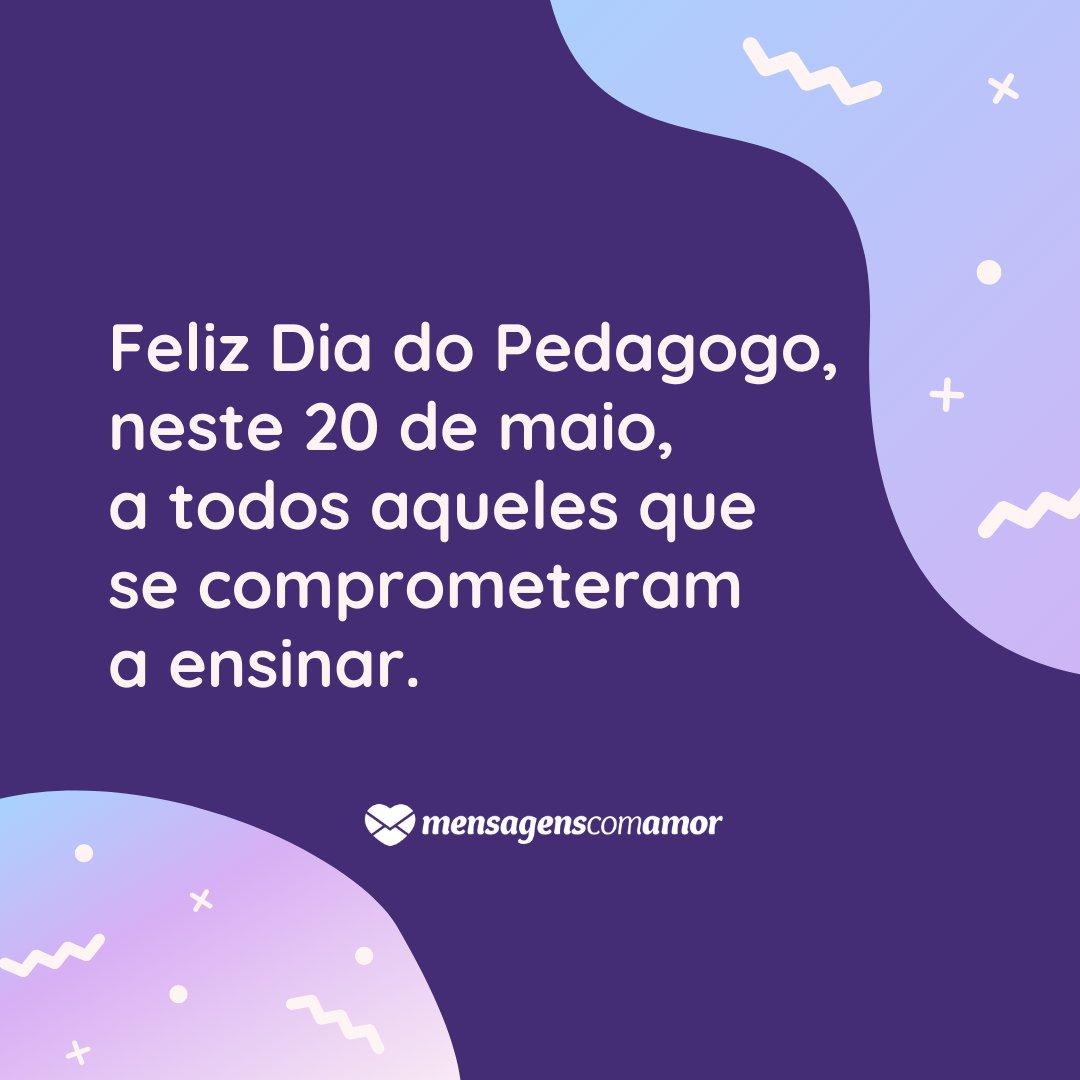 'Feliz Dia do Pedagogo, neste 20 de maio, a todos aqueles que se comprometeram a ensinar.' - Dia do Pedagogo