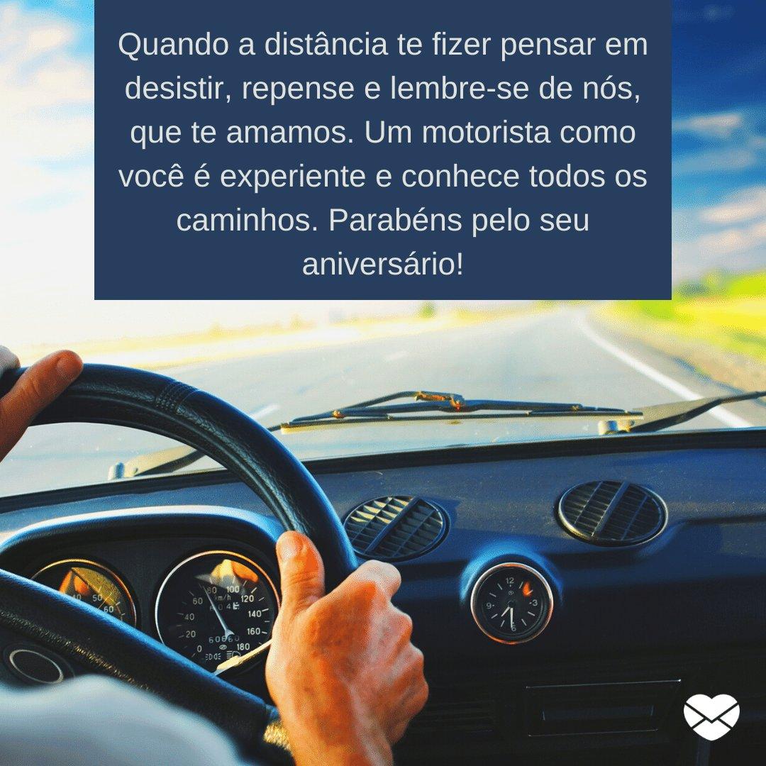 'Quando a distância te fizer pensar em desistir, repense e lembre-se de nós, que te amamos. Um motorista como você é experiente e conhece todos os caminhos. Parabéns pelo seu aniversário!' -  Mensagens de aniversário para motorista