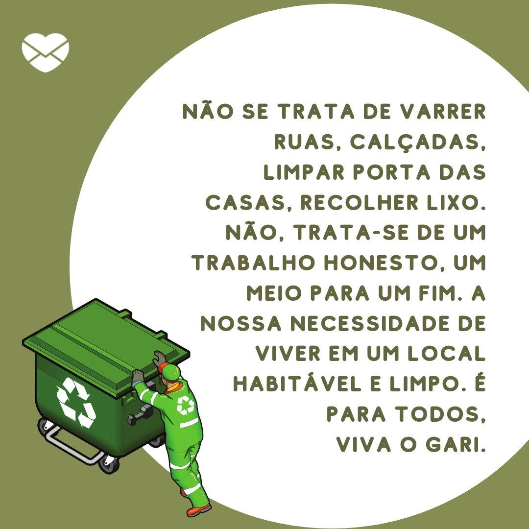 'Não se trata de varrer ruas, calçadas, limpar porta das casas, recolher lixo. Não, trata-se de um trabalho honesto, um meio para um fim. A nossa necessidade de viver em um local habitável e limpo. É para todos, viva o gari' - Dia do Gari