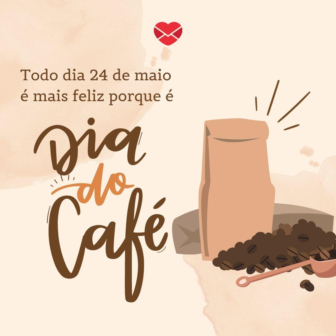 'Todo dia 24 de maio é mais feliz porque é Dia do Café.' - Dia Nacional do Café