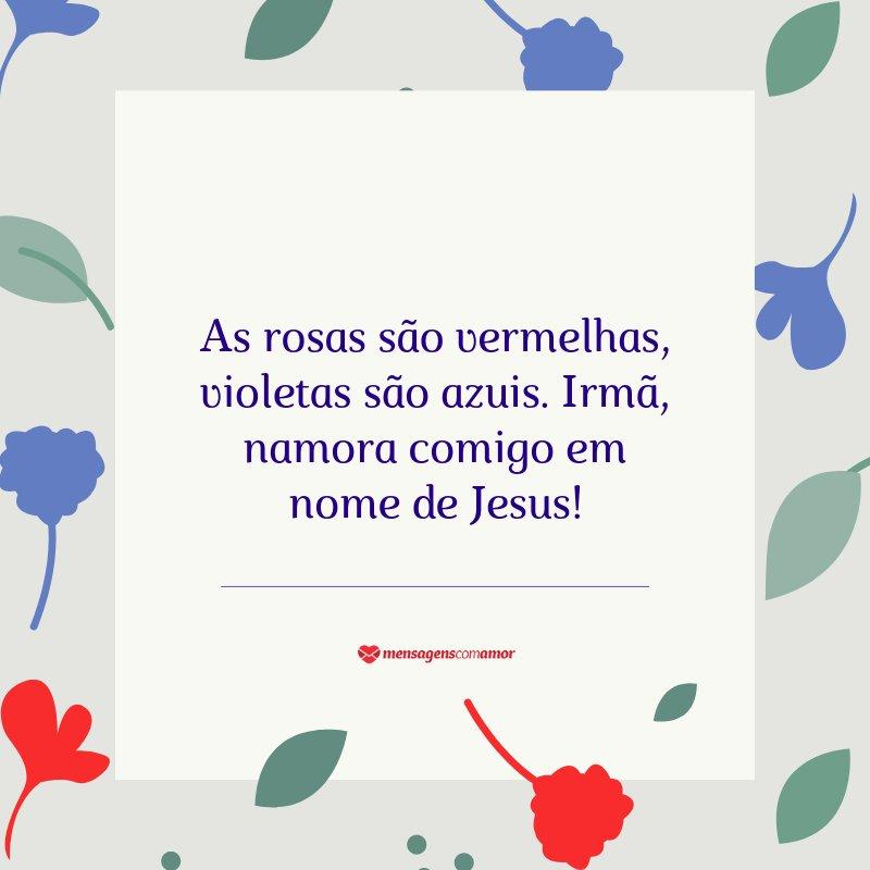 """""""As rosas são vermelhas, violetas são azuis. Irmã, namora comigo em nome de Jesus!"""" - Cantadas para religiosos"""