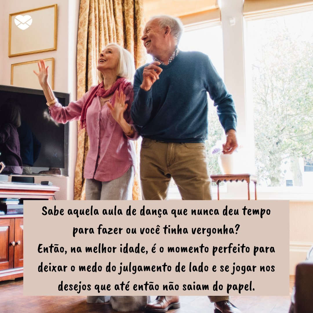 'Sabe aquela aula de dança que nunca deu tempo para fazer ou você tinha vergonha? Então, na melhor idade, é o momento perfeito para deixar o medo do julgamento de lado e se jogar nos desejos que até então não saiam do papel.' - Mensagens de motivação para idosos