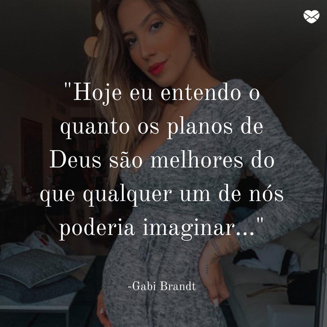 'hoje eu entendo o quanto os planos de Deus são melhores do que qualquer um de nós poderia imaginar...Gabi Brandt' - Gabi Brandt