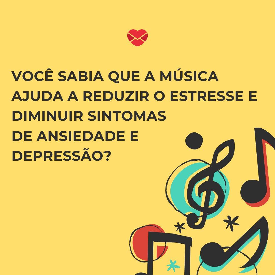 'Você sabia que a música ajuda a reduzir o estresse e diminuir sintomas de ansiedade e depressão? ' - Dia da Música