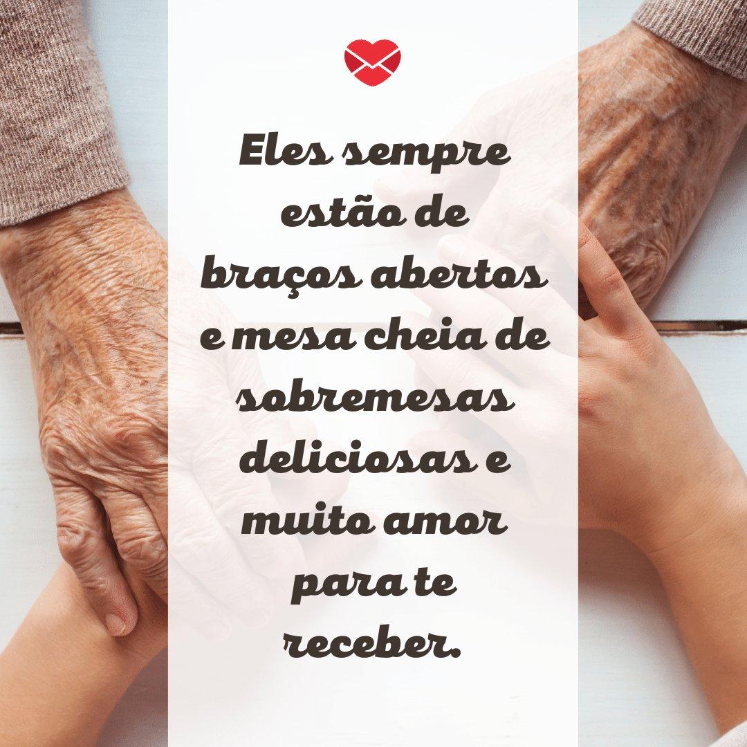 'Eles sempre estão de braços abertos e mesa cheia de sobremesas deliciosas e muito amor para te receber. ' -Especial para Avós
