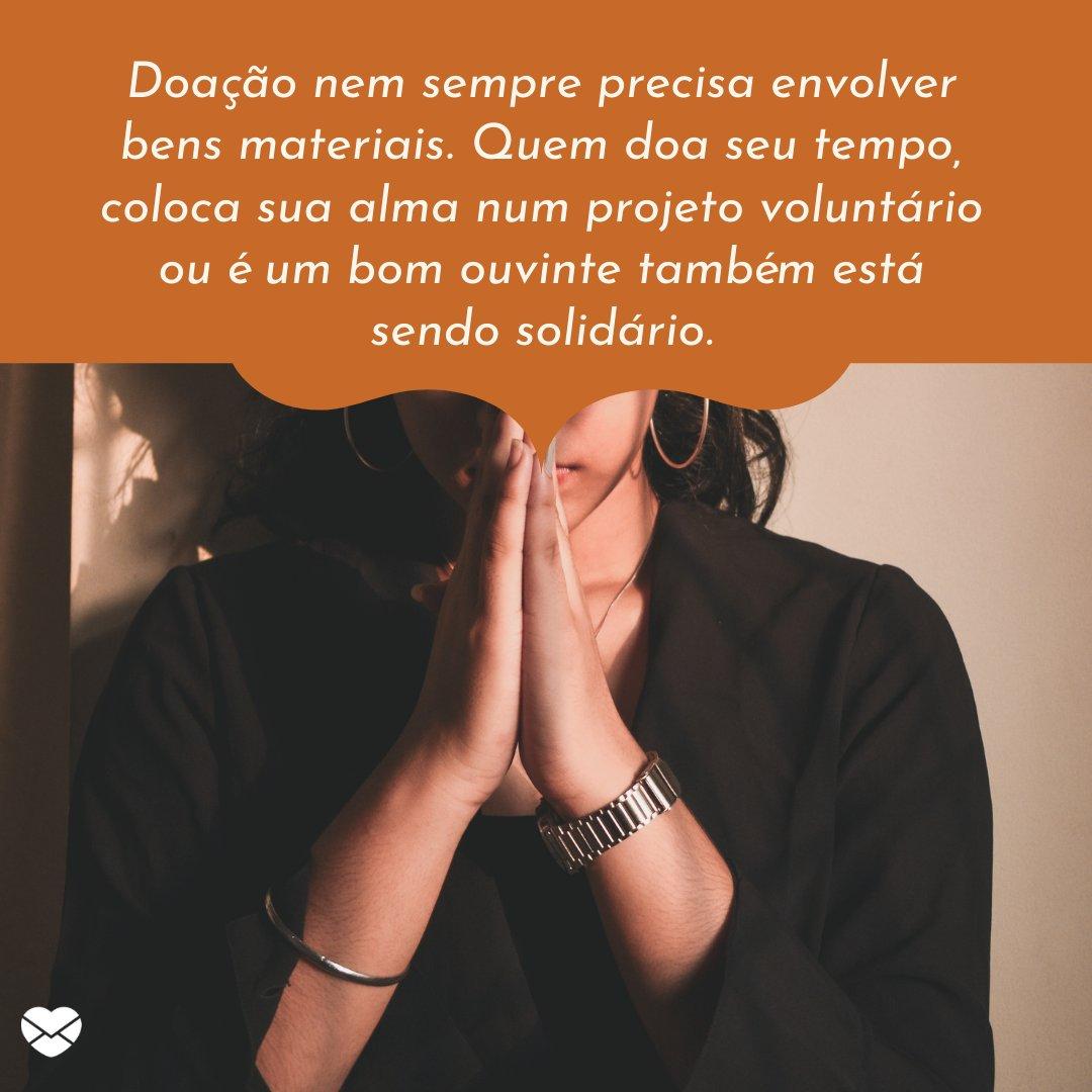 'Doação nem sempre precisa envolver bens materiais. Quem doa seu tempo, coloca sua alma num projeto voluntário ou é um bom ouvinte também está sendo solidário.' - Dia da Solidariedade Cristã