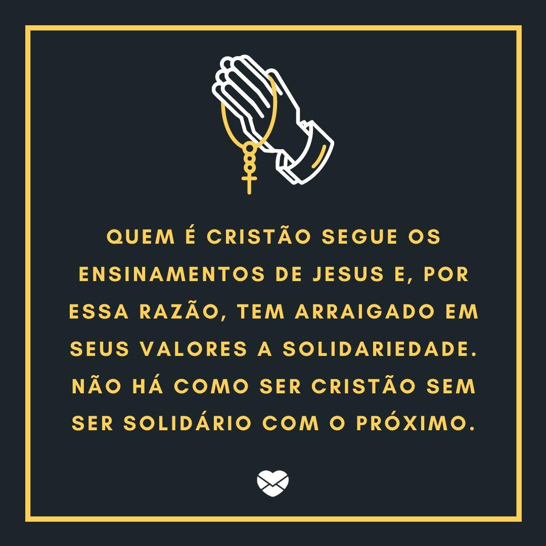 'Quem é cristão segue os ensinamentos de Jesus e, por essa razão, tem arraigado em seus valores a solidariedade. Não há como ser cristão sem ser solidário com o próximo.' - Dia da Solidariedade Cristã
