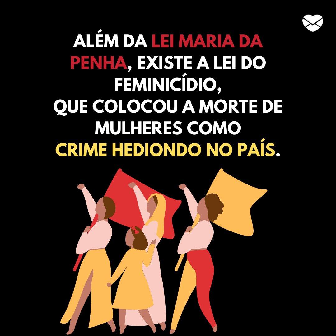 'Além da Lei Maria da Penha, aclamada no Dia Estadual da Lei Maria da Penha (07 de agosto), existe a Lei do Feminicídio, que colocou a morte de mulheres como crime hediondo no país.' -  Dia Estadual da Lei Maria da Penha