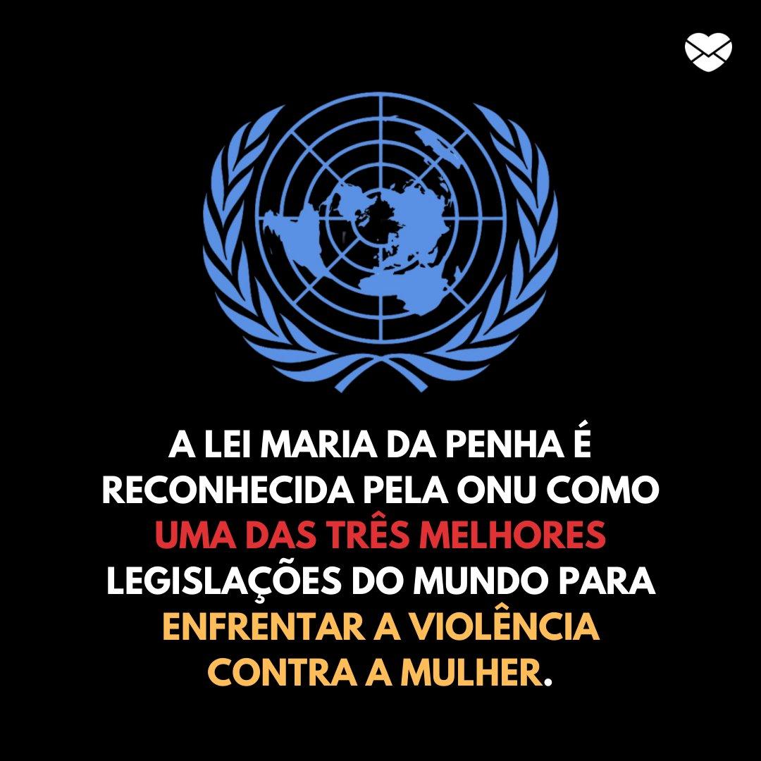 'A Lei Maria da Penha é reconhecida pela ONU como uma das três melhores legislações do mundo para enfrentar a violência contra a mulher.' - Dia Estadual da Lei Maria da Penha