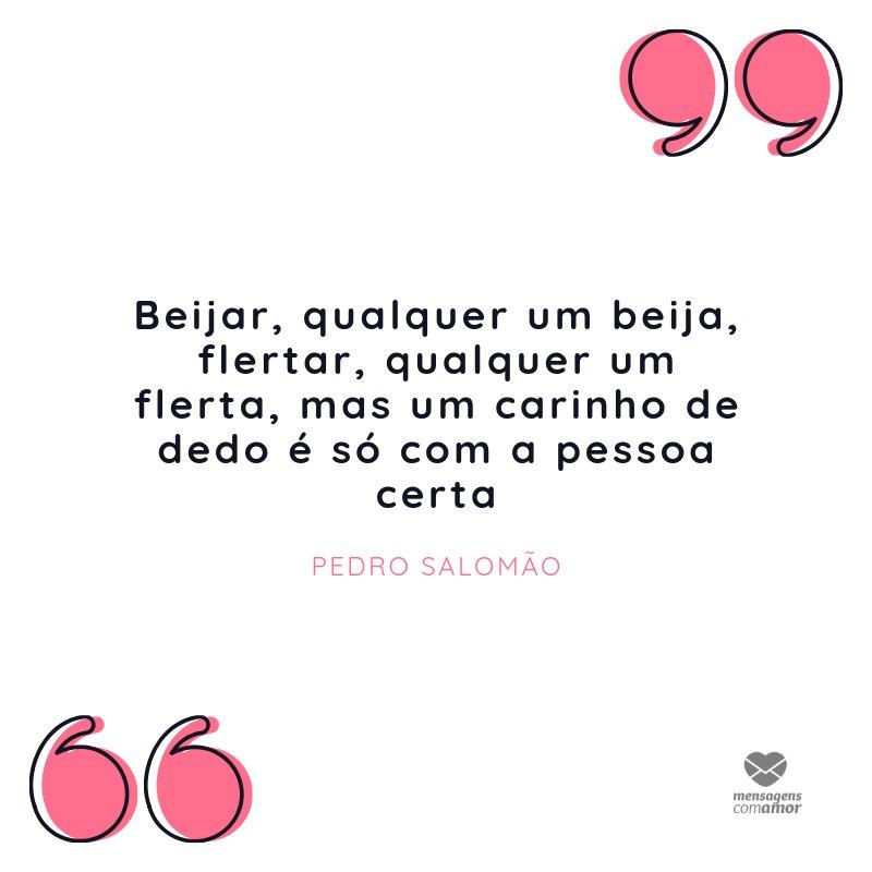 """'""""Beijar, qualquer um beija, flertar, qualquer um flerta, mas um carinho de dedo é só com a pessoa certa"""" - Pedro salomão.' - Mensagens para o namorado"""