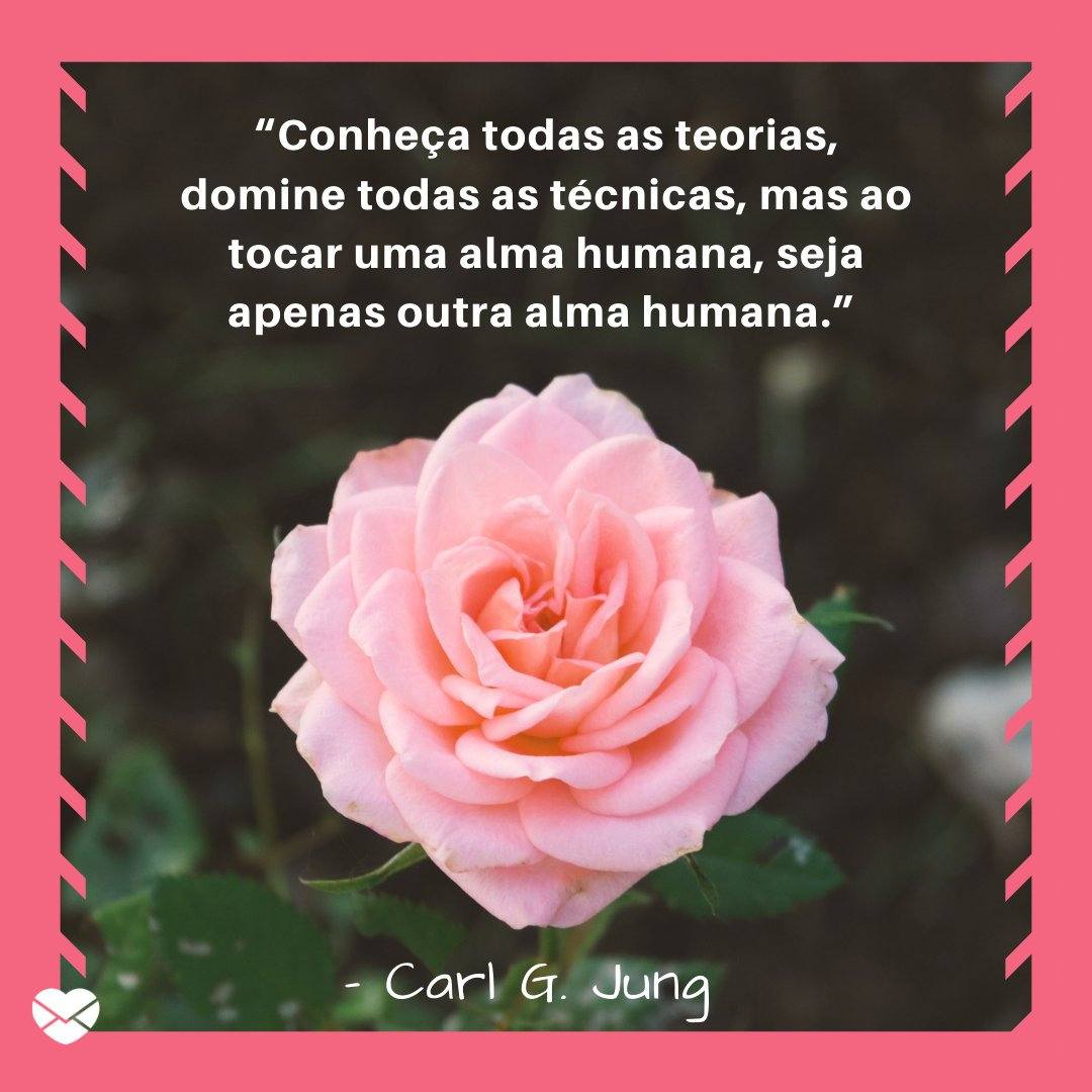 """'Conheça todas as teorias, domine todas as técnicas, mas ao tocar uma alma humana, seja apenas outra alma humana."""" – Carl G. Jung' - Frases para status"""