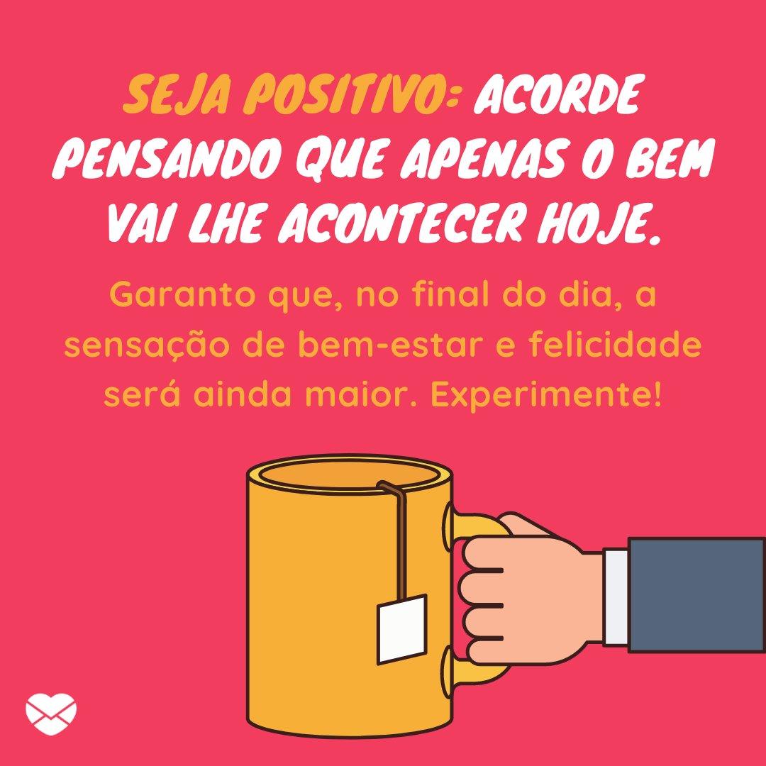 'Seja positivo: acorde pensando que apenas o bem vai lhe acontecer hoje. Garanto que, no final do dia, a sensação de bem-estar e felicidade será ainda maior. Experimente!' - Mensagens de Bom Dia