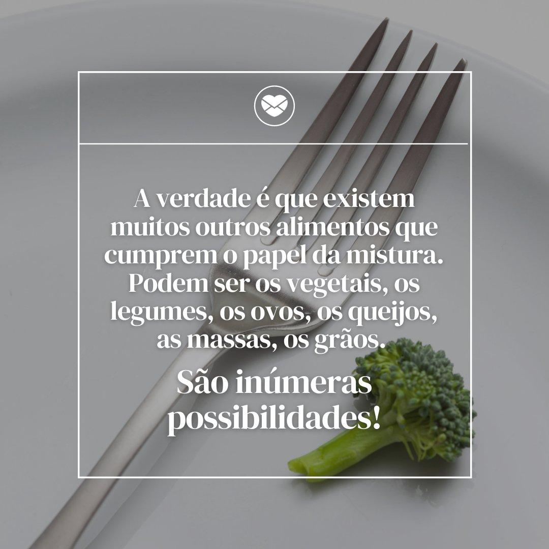 'a verdade é que existem muitos outros alimentos que cumprem o papel da mistura. Podem ser os vegetais, os legumes, os ovos, os queijos, as massas, os grãos. São inúmeras possibilidades!' - Dia Mundial do Vegetariano