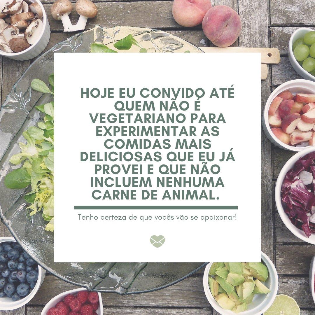 'Hoje eu convido até quem não é vegetariano para experimentar as comidas mais deliciosas que eu já provei e que não incluem nenhuma carne de animal. Tenho certeza de que vocês vão se apaixonar!' - Dia Mundial do Vegetariano
