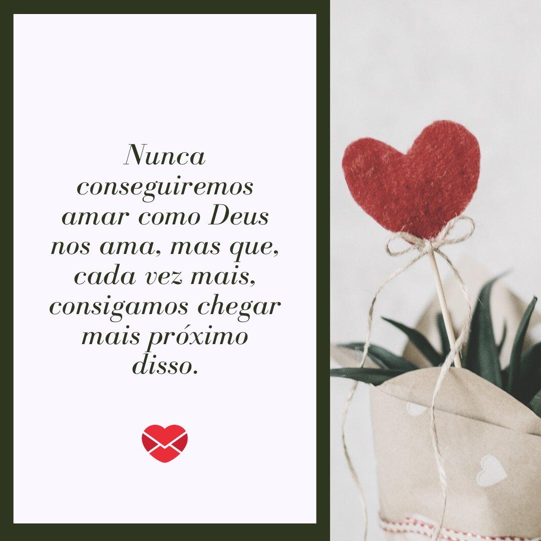 'Nunca conseguiremos amar como Deus nos ama, mas que, cada vez mais, consigamos chegar mais próximo disso.' - Frases de amor para status do WhatsApp