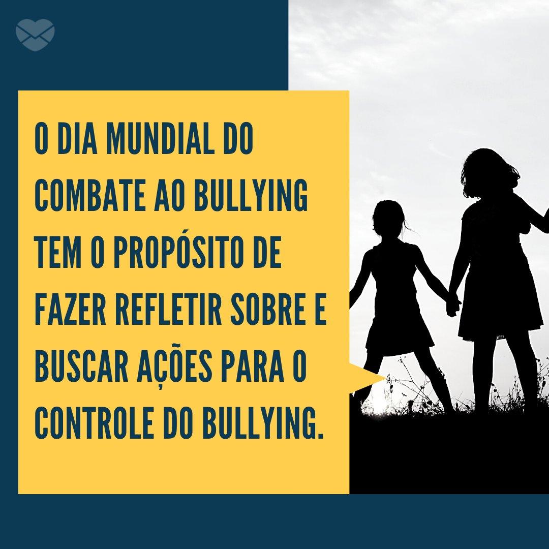 'O Dia Mundial do Combate ao Bullying tem o propósito de fazer refletir sobre e buscar ações para o controle do bullying.' - Dia Mundial do Combate ao Bullying