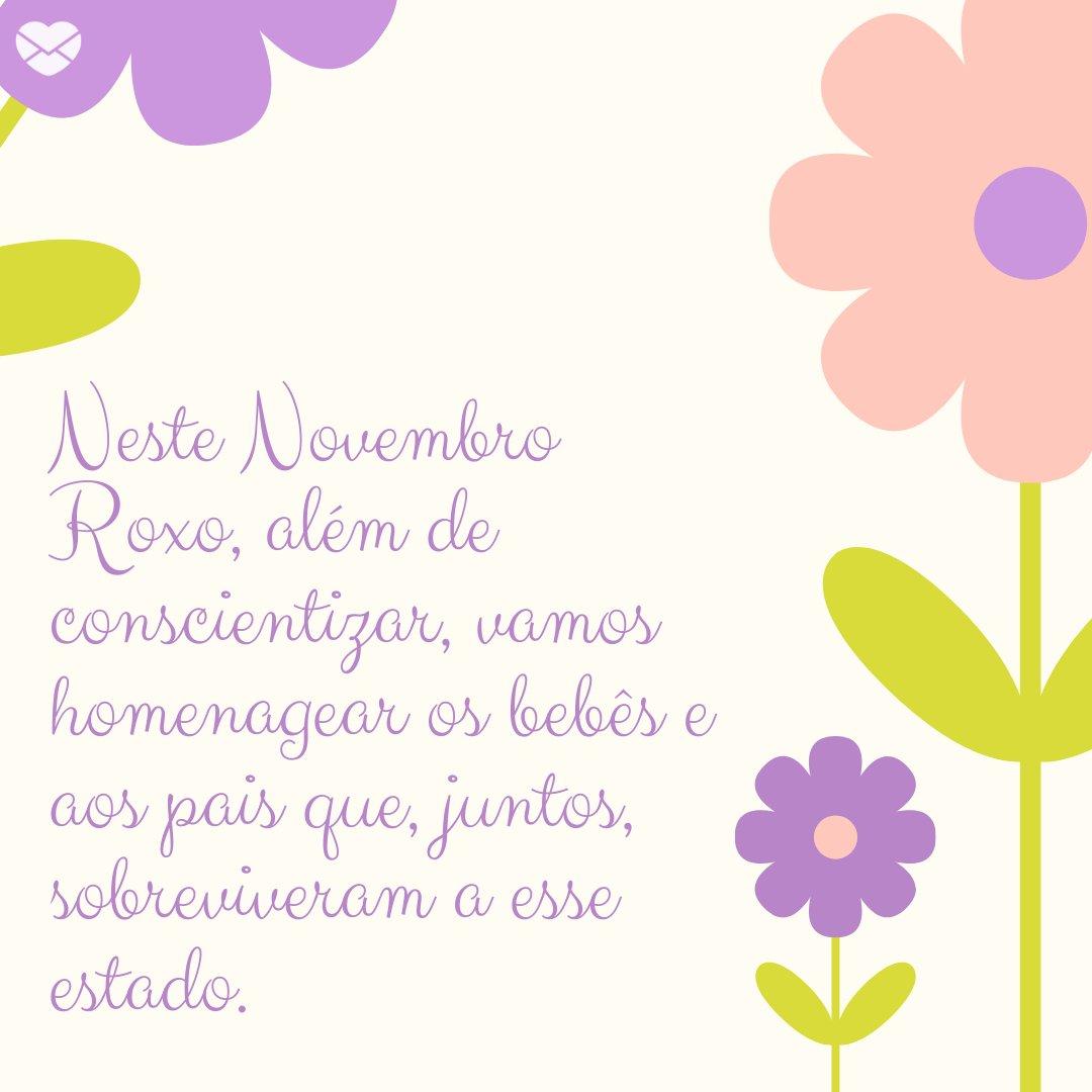 'Neste Novembro Roxo, além de conscientizar, vamos homenagear os bebês e aos pais que, juntos, sobreviveram a esse estado.' -Novembro Roxo