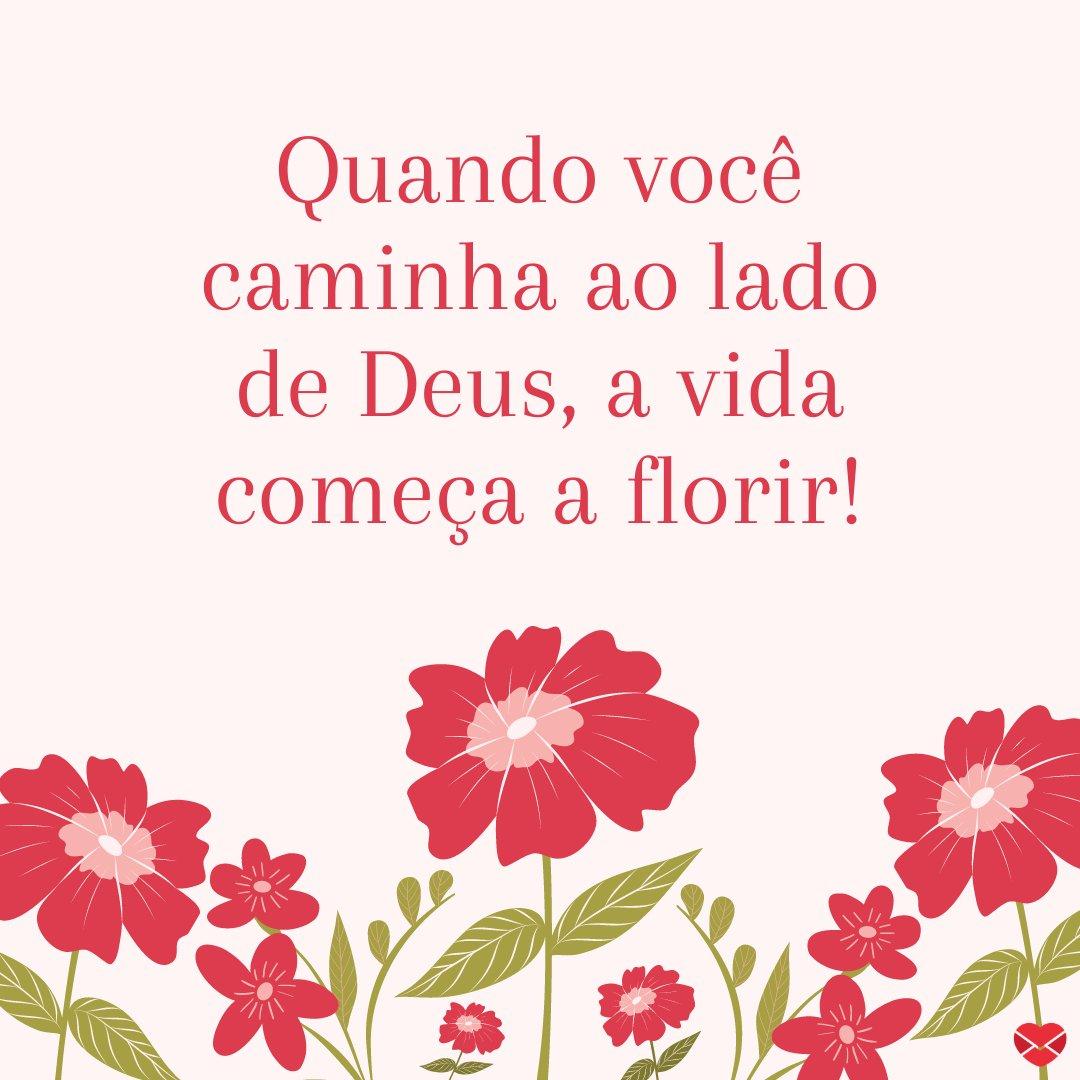 'Quando você caminha ao lado de Deus, a vida começa a florir.' - Mensagem de bom dia de Deus para WhatsApp