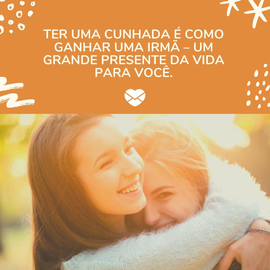 'Ter uma cunhada é como ganhar uma irmã – um grande presente da vida para você.' - Especial para Cunhadas