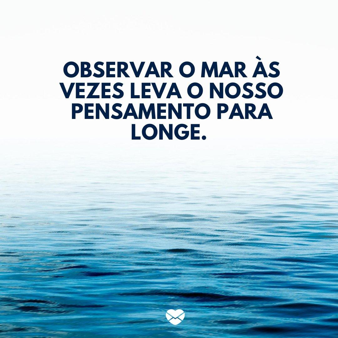 'Observar o mar às vezes leva o nosso pensamento para longe. ' -Frases sobre praia