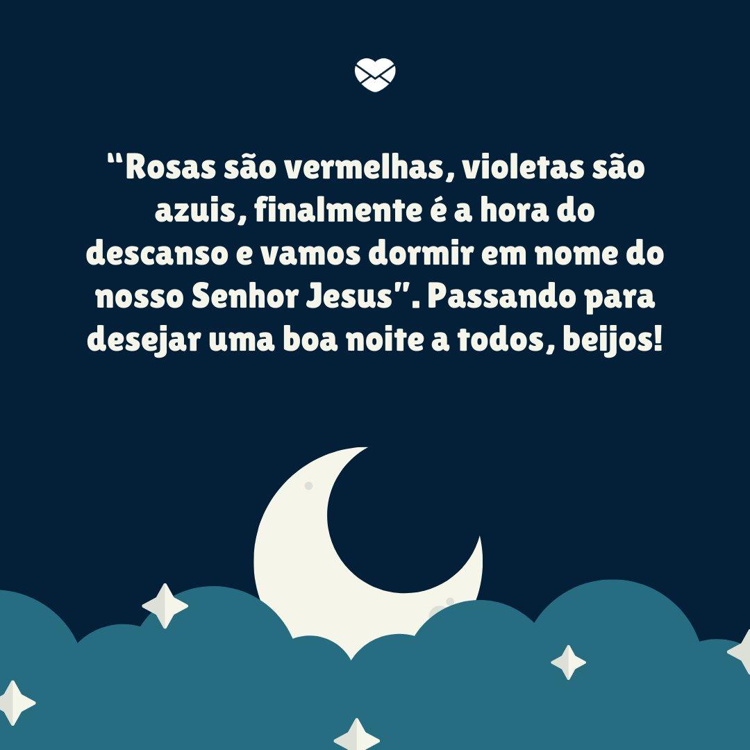 """'""""Rosas são vermelhas, violetas são azuis, finalmente é a hora do descanso e vamos dormir em nome do nosso Senhor Jesus"""". Passando para desejar uma boa noite a todos, beijos!' -  Boa noite com mensagens"""