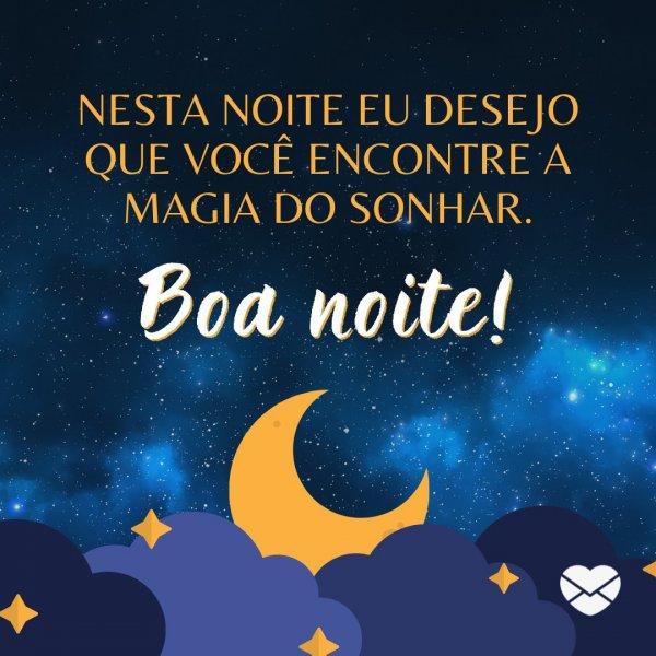 'Nesta noite eu desejo que você encontre a magia do sonhar.. Boa noite!' - Mensagem de boa noite para alguém especial