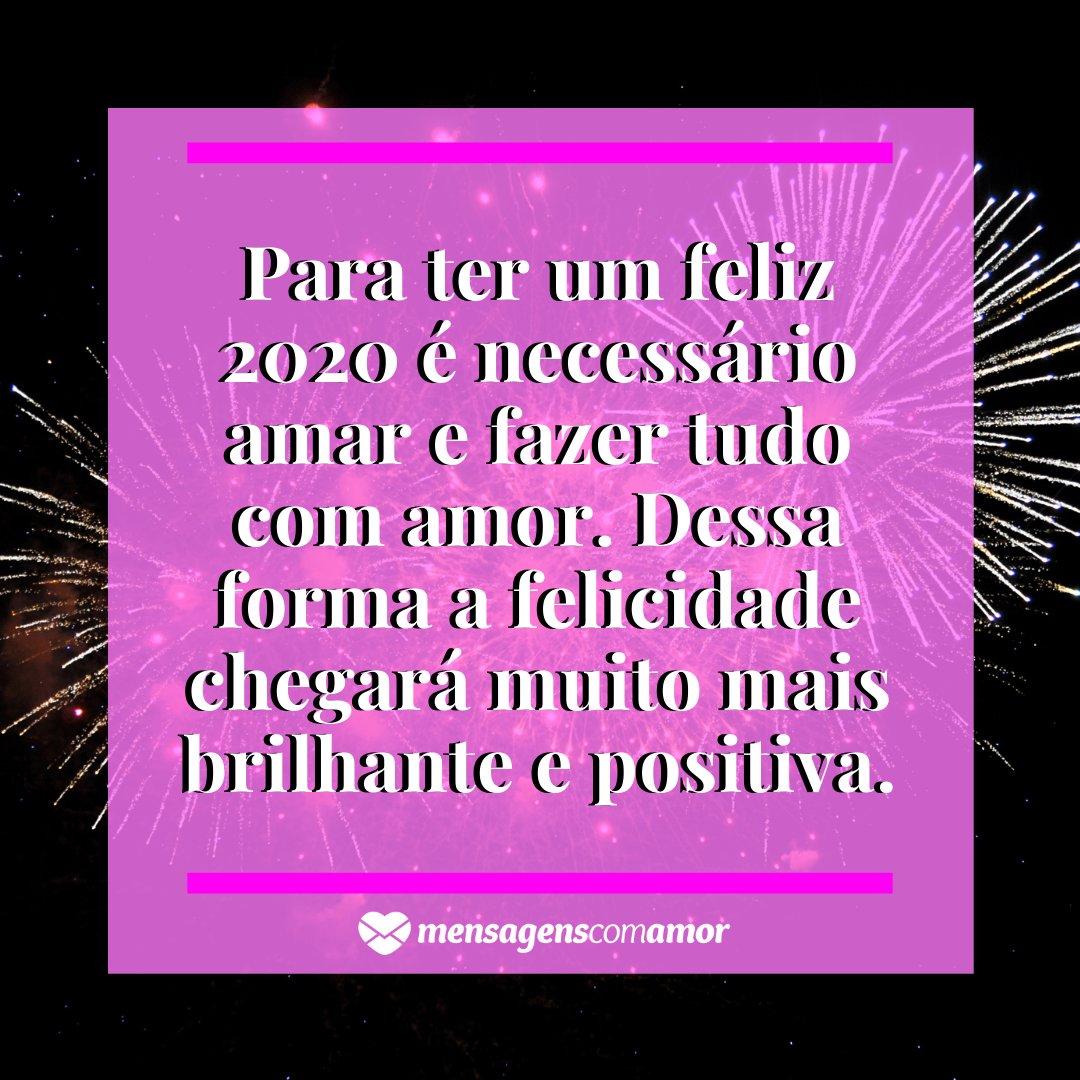'Para ter um feliz 2020 é necessário amar e fazer tudo com amor. Dessa forma a felicidade chegará muito mais brilhante e positiva.' - Imagem ano novo 2020