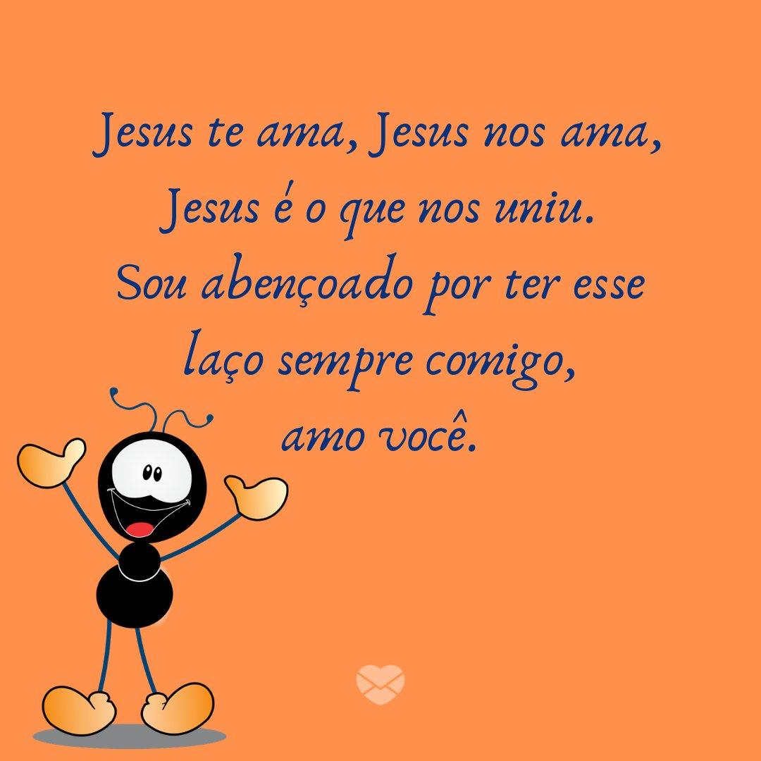 'Jesus te ama, Jesus nos ama, Jesus é o que nos uniu. Sou abençoado por ter esse laço sempre comigo, amo você.' - Jesus Me Ama