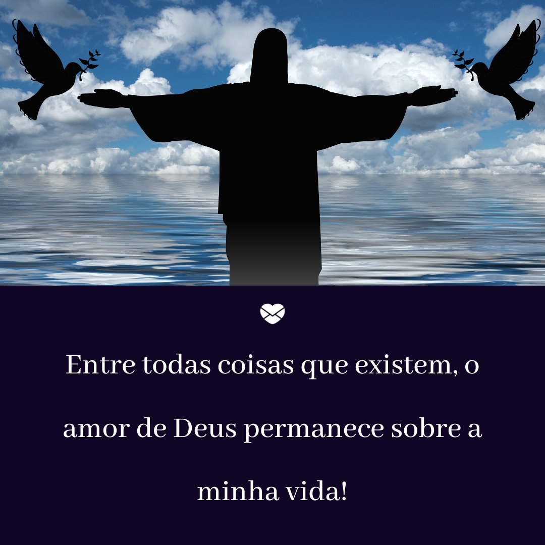 'Entre todas as coisas que existem, o amor de Deus permanece sobre a minha vida!' - Ensinamentos Do Senhor