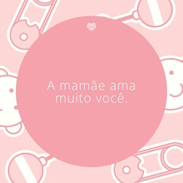'A mamãe ama muito você.' -Mensagens para bebê de 9 meses