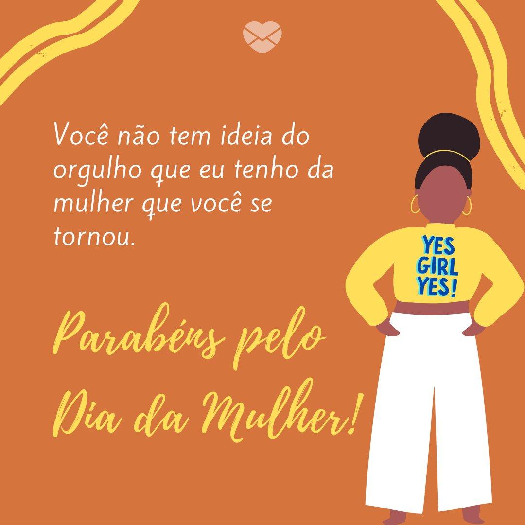 'Você não tem ideia do orgulho que eu tenho da mulher que você se tornou. Parabéns pelo Dia da Mulher!' - Mensagem para Dia Internacional da Mulher