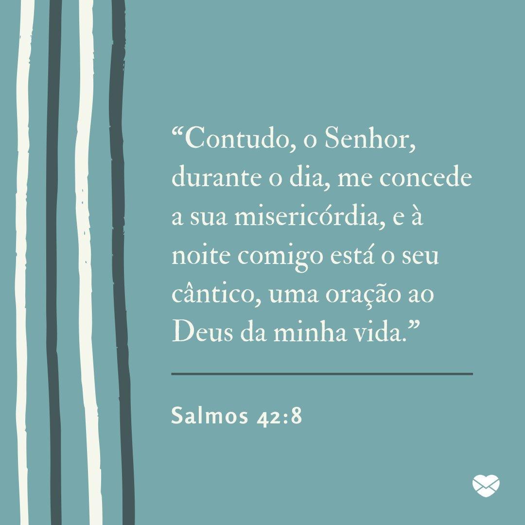 """""""Contudo, o Senhor, durante o dia, me concede a sua misericórdia, e à noite comigo está o seu cântico, uma oração ao Deus da minha vida."""" - Mensagens de Salmos de boa noite"""