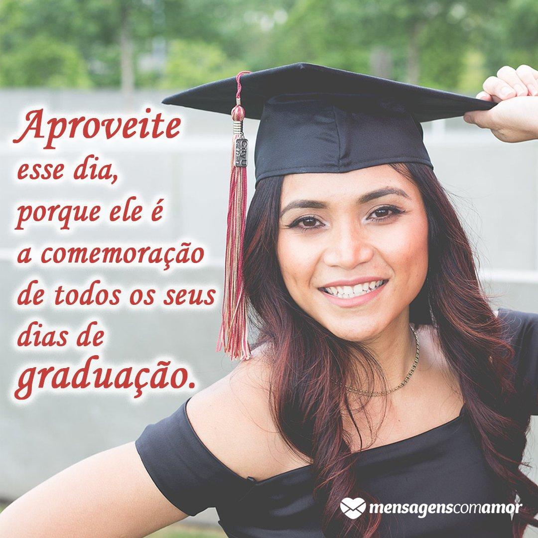 'Aproveite esse dia, porque ele é a comemoração de todos os seus dias de graduação.' - Mensagens de formatura