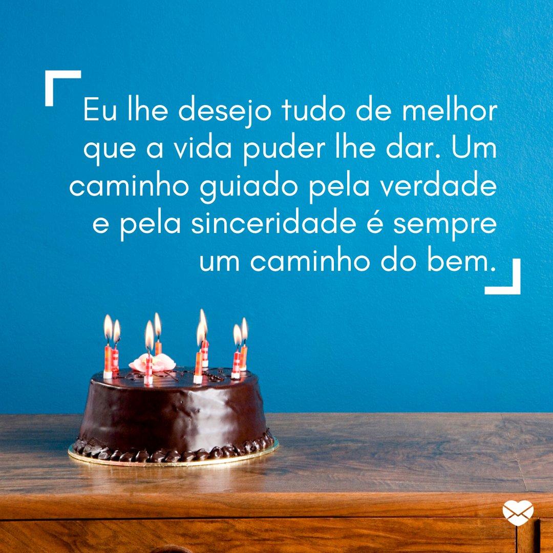 ' Eu lhe desejo tudo de melhor que a vida puder lhe dar. Um caminho guiado pela verdade e pela sinceridade é sempre um caminho do bem.' - Mensagens de aniversário para uma pessoa verdadeira.