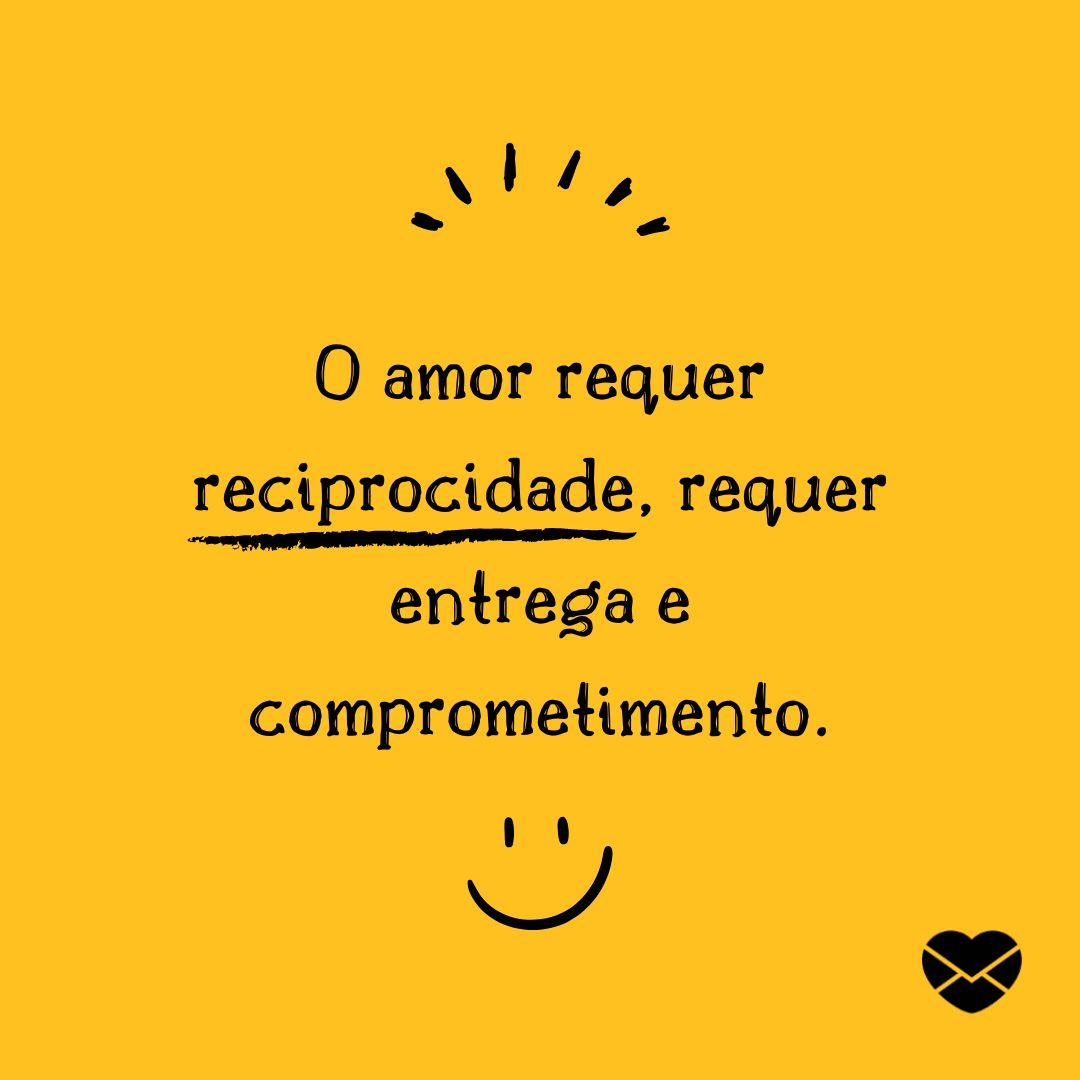 'O amor requer reciprocidade, requer entrega e comprometimento. Metades não são suficientes para um sentimento tão inteiro.' - Frases de Amor