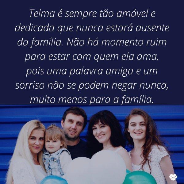 'Telma é sempre tão amável e dedicada que nunca estará ausente da família. Não há momento ruim para estar com quem ela ama, pois uma palavra amiga e um sorriso não se podem negar nunca, muito menos para a família.' - Frases de Telma.