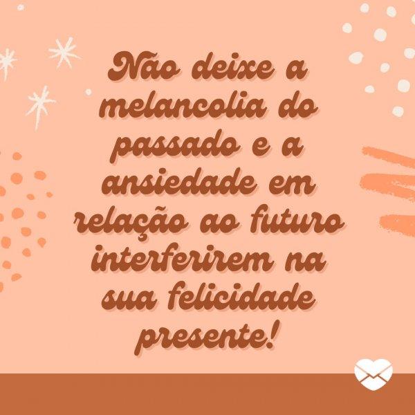 'Não deixe a melancolia do passado e a ansiedade em relação ao futuro interferirem na sua felicidade presente!' - Frases de MSN