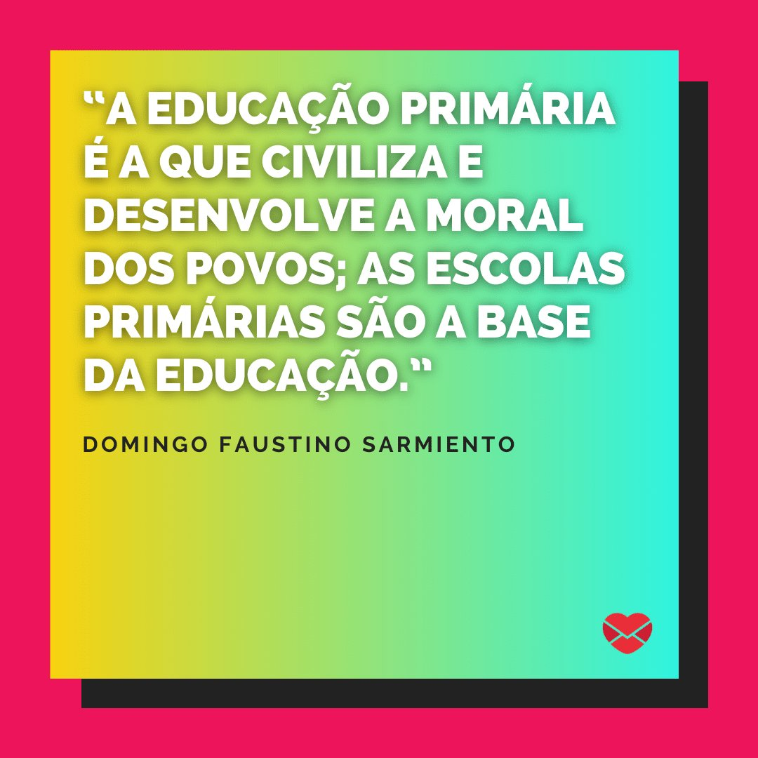 """""""A educação primária é a que civiliza e desenvolve a moral dos povos; as escolas primárias são a base da educação.""""  - Frases para Professores"""