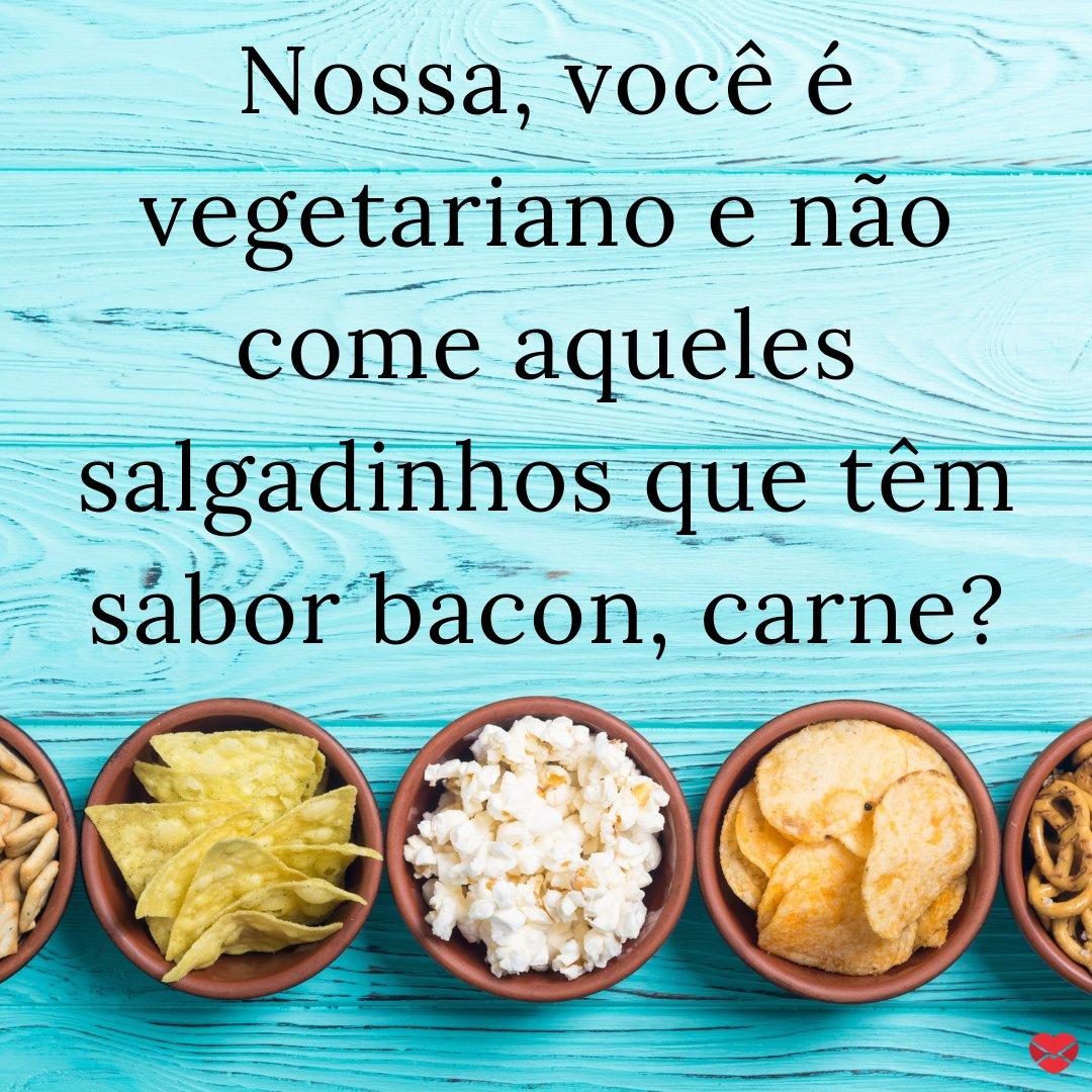 'Nossa, você é vegetariano e não come aqueles salgadinhos que têm sabor bacon, carne?' -  20 frases que todo vegetariano já ouviu na vida.