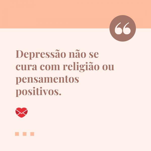 'Depressão não se cura com religião ou pensamentos positivos.' - Frases sobre a depressão para conscientizar