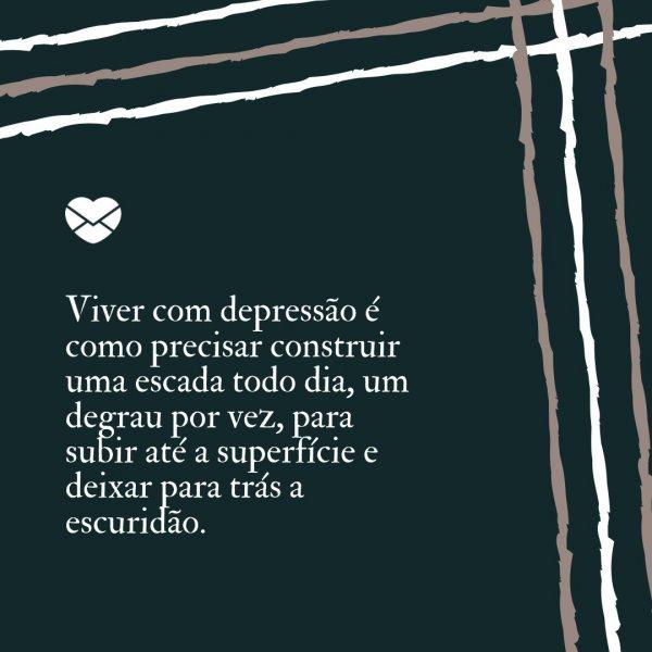 'Viver com depressão é como precisar construir uma escada todo dia, um degrau por vez, para subir até a superfície e deixar para trás a escuridão.' - Frases sobre a depressão para conscientizar