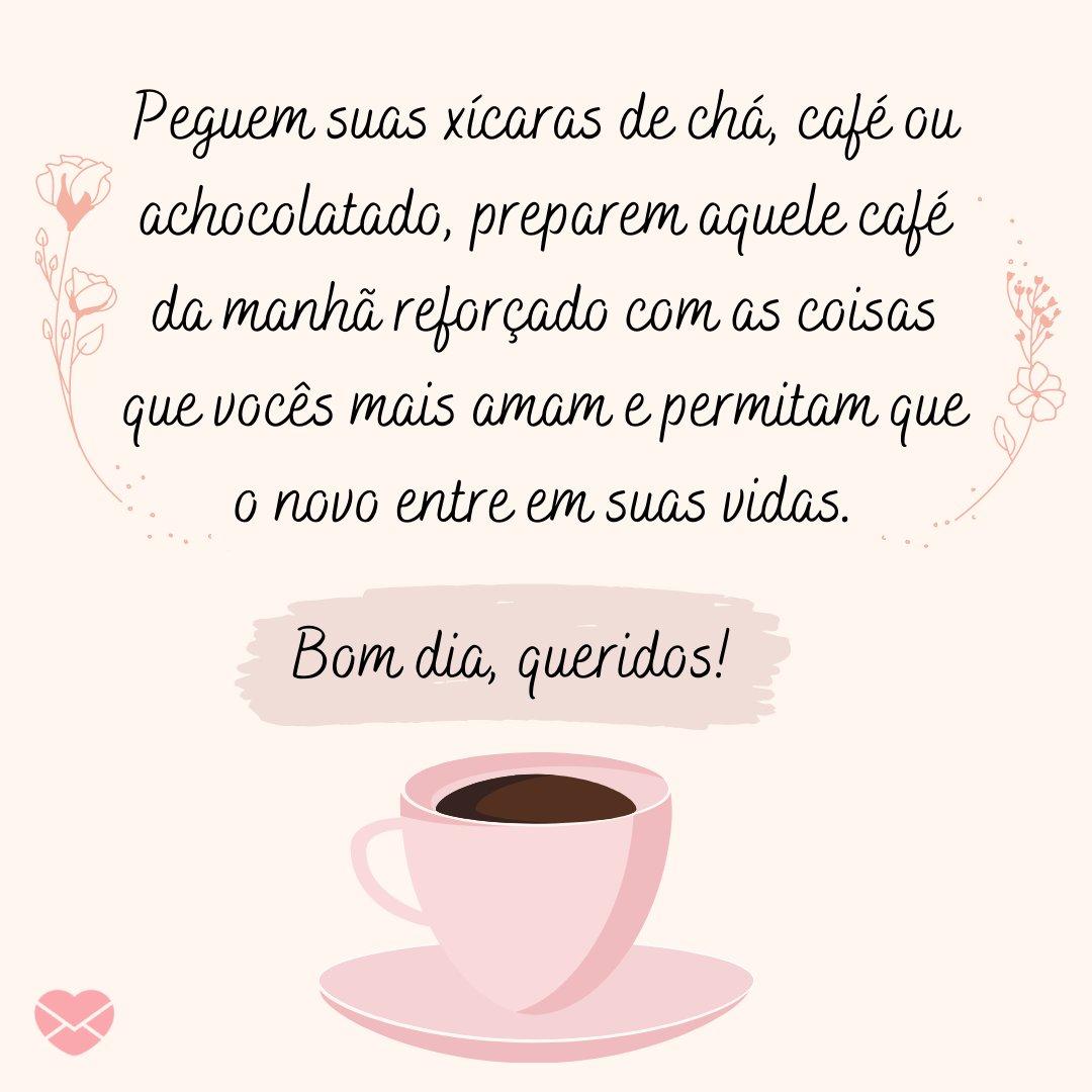 'Peguem suas xícaras de chá, café ou achocolatado, preparem aquele café da manhã reforçado com as coisas que vocês mais amam e permitam que o novo entre em suas vidas. Bom dia, queridos!' - Mensagens de Bom Dia