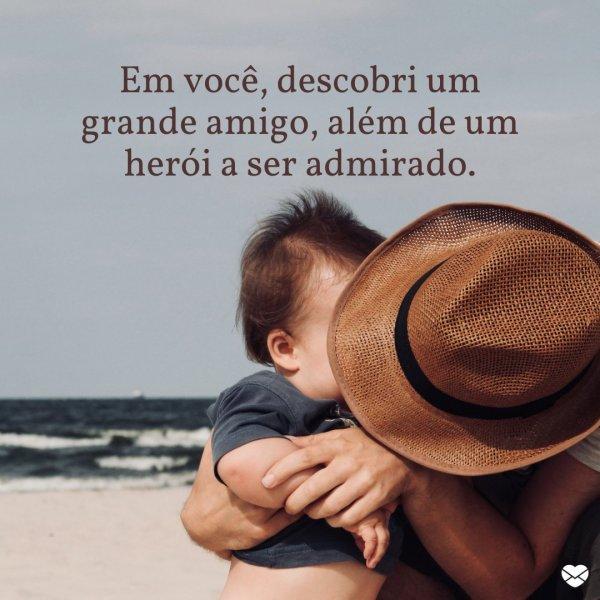 'Em você, descobri um grande amigo, além de um herói a ser admirado.' - Pai herói
