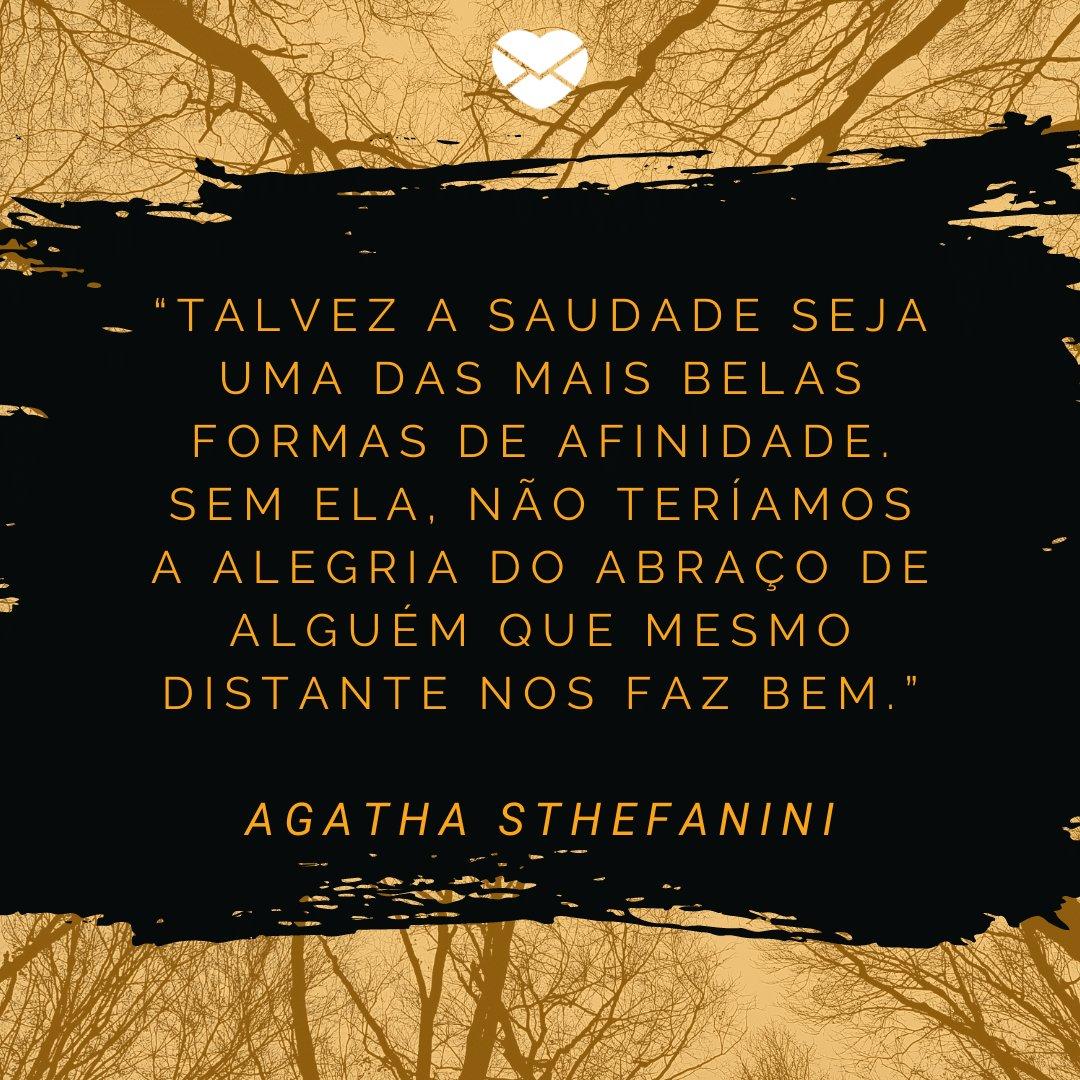 """""""Talvez a saudade seja uma das mais belas formas de afinidade. Sem ela, não teríamos a alegria do abraço de alguém que mesmo distante nos faz bem."""" (Agatha Sthefanini) -  Frases Bonitas"""
