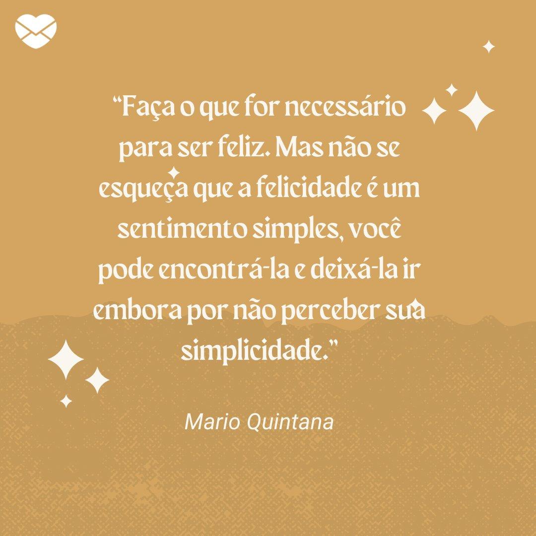 """""""Faça o que for necessário para ser feliz. Mas não se esqueça que a felicidade é um sentimento simples, você pode encontrá-la e deixá-la ir embora por não perceber sua simplicidade."""" (Mario Quintana) -  Frases Bonitas"""