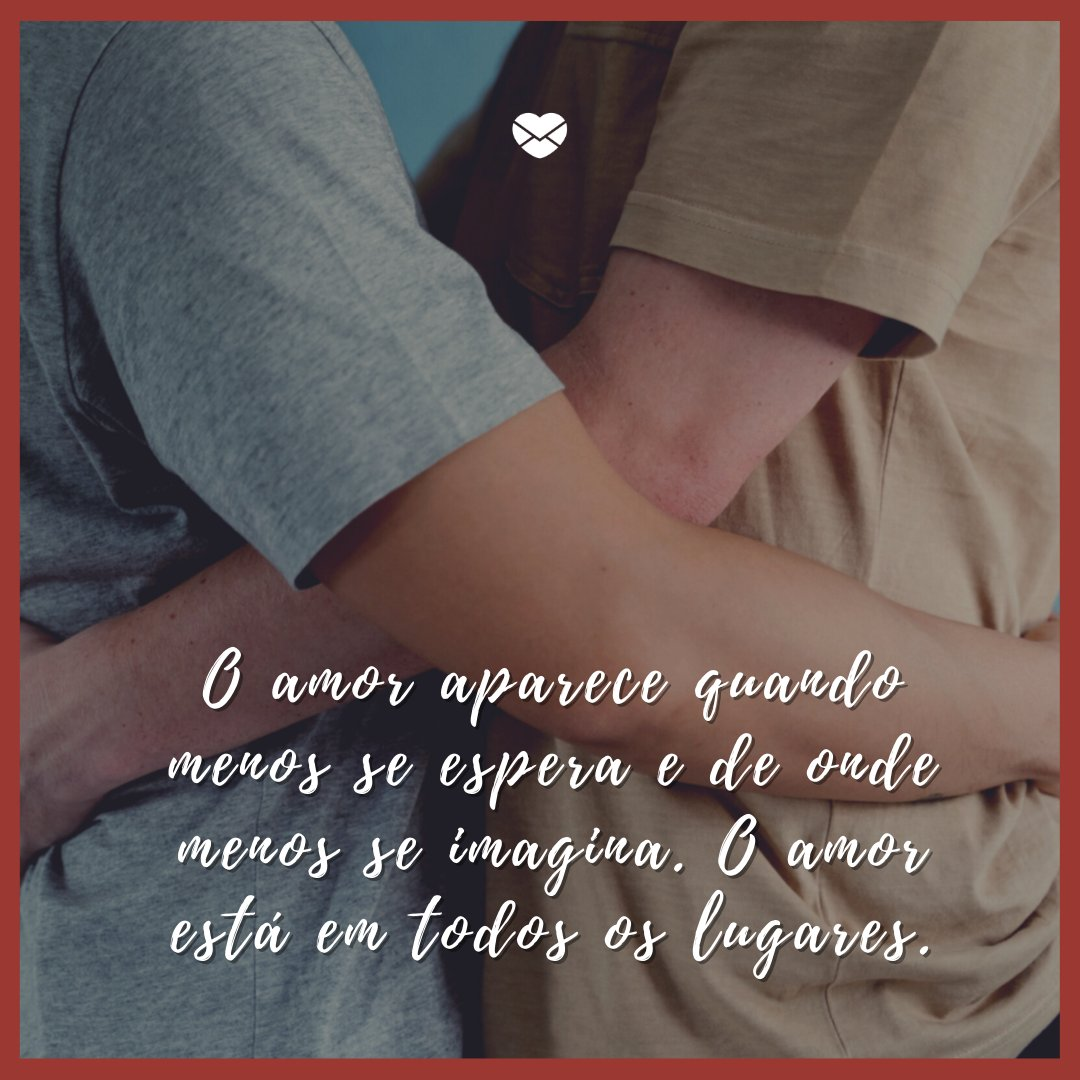 'O amor aparece quando menos se espera e de onde menos se imagina.O amor está em todos os lugares.' -  Mensagens de Amor