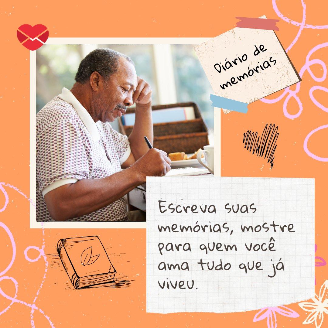 'Escreva suas memórias, mostre para quem você ama tudo que já viveu.' - Mensagens para cuidar da saúde mental de idosos
